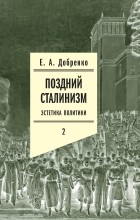 Евгений Добренко - Поздний сталинизм. Эстетика политики. Том 2