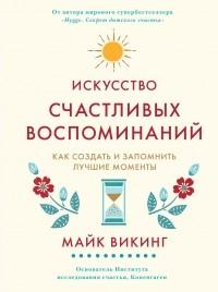 Майк Викинг - Искусство счастливых воспоминаний. Как создать и запомнить лучшие моменты