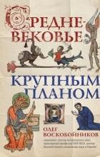 Олег Воскобойников - Средневековье крупным планом