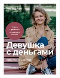 Анастасия Веселко - Девушка с деньгами. Книга о финансах и здравом смысле