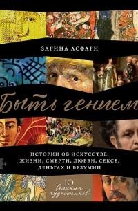 Зарина Асфари - Быть гением. Истории об искусстве, жизни, смерти, любви, сексе, деньгах и безумии