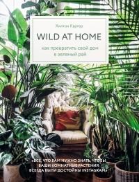 Хилтон Картер - Wild at home. Как превратить свой дом в зеленый рай