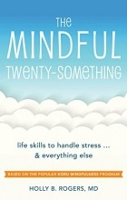 Holly B. Rogers - The Mindful Twenty-Something: Life Skills to Handle Stress…and Everything Else