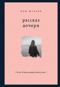 Мод Жульен - Рассказ дочери. 18 лет я была узницей своего отца