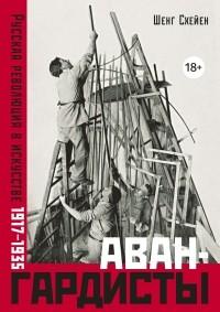 Шенг Схейен - Авангардисты: Русская революция в искусстве. 1917-1935