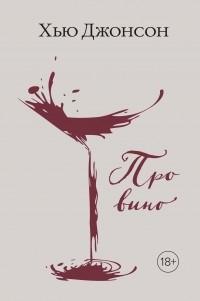 Хью Джонсон - Хью Джонсон: Про вино