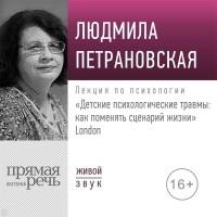 Людмила Петрановская - Лекция «Детские психологические травмы: как поменять сценарий жизни» Лондон
