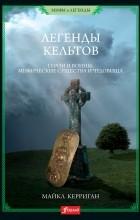 Майкл Керриган - Легенды кельтов. Герои и воины. Мифически существа и чудовища