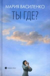 Мария Василенко - Ты где?