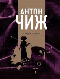 Антон Чиж - Смерть мужьям