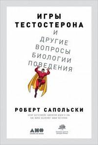 Роберт Сапольски - Игры тестостерона и другие вопросы биологии поведения