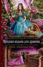 Вероника Крымова - Вредная ведьма для дракона