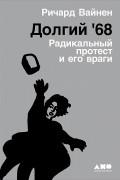 Ричард Вайнен - Долгий '68. Радикальный протест и его враги