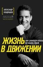 Александр Кондрашов - Жизнь в движении. Как добиться успеха, оставаясь собой
