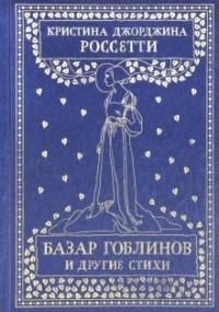 Кристина Джорджина Россетти - Базар гоблинов и другие стихи