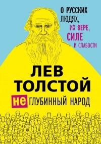 Лев Толстой - (Не)глубинный народ. О русских людях, их вере, силе и слабости (сборник)