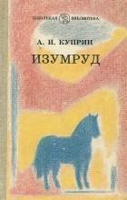 Александр Куприн - Изумруд. Рассказы и повесть (сборник)