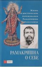 Бхагаван Шри Рамакришна - Рамакришна о себе. Жизнь и мистические переживания Рамакришны Парамахамсы
