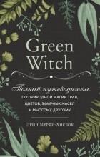 Эрин Мерфи-Хискок - Green Witch. Полный путеводитель по природной магии трав, цветов, эфирных масел и многому другому.
