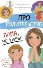 Галимзянова С. В. - Про родительство. Мама, не кричи!