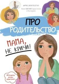 без автора - Про родительство. Мама, не кричи!
