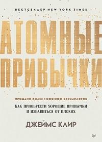 Джеймс Клир - Атомные привычки: как приобрести хорошие привычки и избавиться от плохих