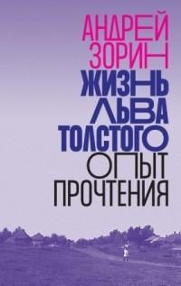Андрей Зорин - Жизнь Льва Толстого