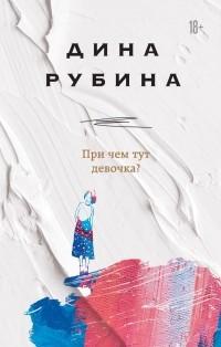 Дина Рубина - При чем тут девочка? (сборник)