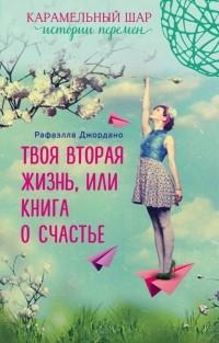 Рафаэлла Джордано - Твоя вторая жизнь, или Книга о счастье