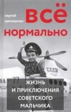 Сергей Гречишкин - Всё нормально. Жизнь и приключения советского мальчика