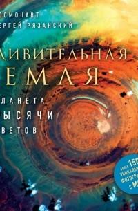 Сергей Рязанский - Удивительная Земля. Планета тысячи цветов