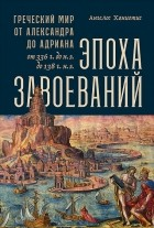 Ангелос Ханиотис - Эпоха завоеваний. Греческий мир от Александра до Адриана (336 г. до н.э. — 138 г. н.э.)