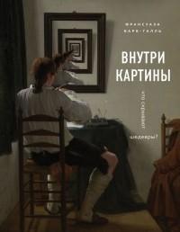 Франсуаза Барб-Галль - Внутри картины. Что скрывают шедевры?