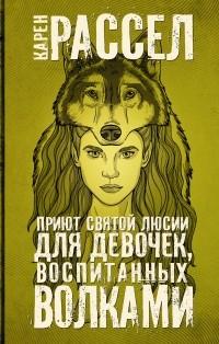 Карен Расселл - Приют Святой Люсии для девочек, воспитанных волками (сборник)