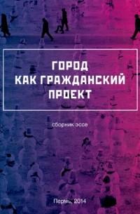 Коллектив авторов - Город как гражданский проект (сборник)
