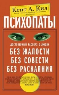 Кент Кил - Психопаты. Достоверный рассказ о людях без жалости, без совести, без раскаяния