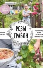 - Розы & грабли. Как создать сад своей мечты. 20 вдохновляющих историй, мастер-классов и кулинарных рецептов