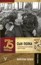 Валентин Катаев - Сын полка. С непридуманными историями о детях на войне