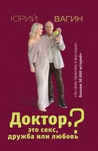 Юрий Вагин - Доктор, это секс, дружба или любовь? Секреты счастливой личной жизни от психотерапевта