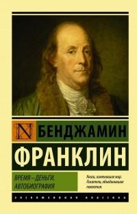 Бенджамин Франклин - Время - деньги. Автобиография