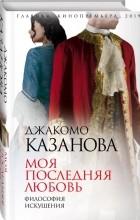 Джакомо Казанова - Моя последняя любовь. Философия искушения