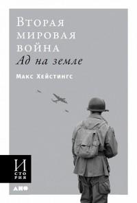 Макс Гастингс - Вторая мировая война. Ад на земле