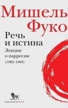 Мишель Фуко - Речь и истина. Лекции о парресии (1982-1983)