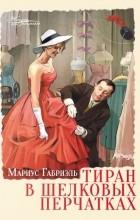 Мариус Габриэль - Тиран в шелковых перчатках