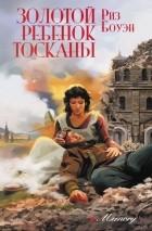 Риз Боуэн - Золотой ребенок Тосканы