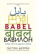 Гастон Доррен - Вавилон. Вокруг света за двадцать языков