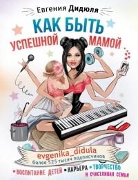 Евгения Дидюля - Как быть успешной мамой: воспитание детей, карьера, творчество и счастливая семья