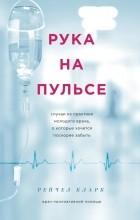 Рейчел Кларк - Рука на пульсе: случаи из практики молодого врача, о которых хочется поскорее забыть