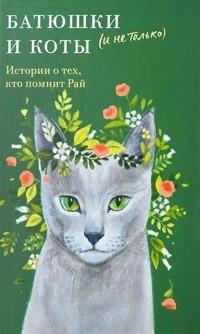 - Батюшки и коты (и не только). Истории о тех, кто помнит Рай