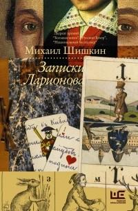 Михаил Шишкин - Записки Ларионова